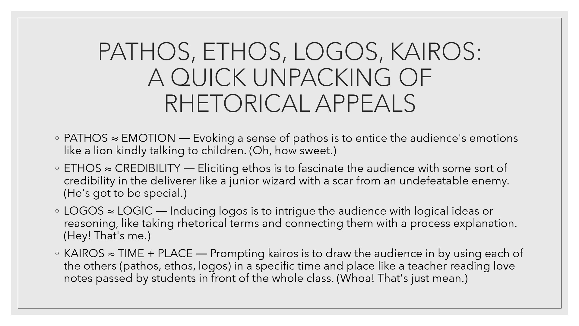 a quick unpacking of rhetorical appeals: pathos roughly equals emotion like a lion kindly talking to children; ethos roughly equals credibility like a junior wizard with a scar from an undefeatable enemy; logos roughly equals logic like taking rhetorical terms and linking them with a process; kairos roughly equals time and place, like a teacher reading confiscated love notes in front of the whole class